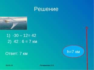 Решение 1) -30 – 12= 42 2) 42 : 6 = 7 км Ответ: 7 км h=7 км * Почивалова А.Н.