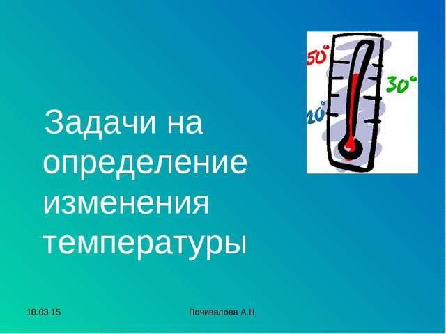 Задачи на определение изменения температуры * Почивалова А.Н. Почивалова А.Н.