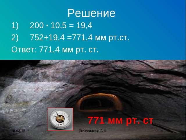 Решение 1)200 · 10,5 = 19,4 2)752+19,4 =771,4 мм рт.ст. Ответ: 771,4 мм рт....