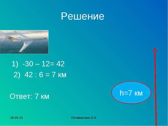 Решение 1) -30 – 12= 42 2) 42 : 6 = 7 км Ответ: 7 км h=7 км * Почивалова А.Н....