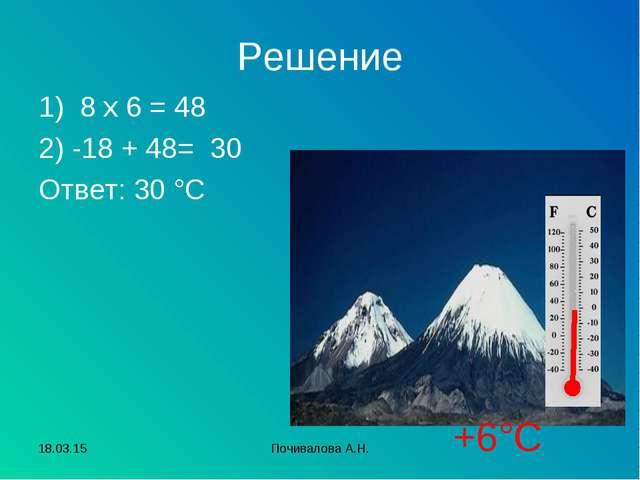 Решение 1) 8 х 6 = 48 2) -18 + 48= 30 Ответ: 30 °С +6°С * Почивалова А.Н. Поч...