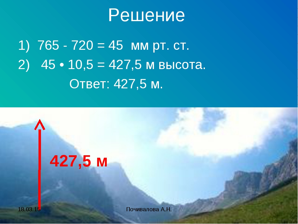 Решение 1) 765 - 720 = 45 мм рт. ст. 2) 45 • 10,5 = 427,5 м высота. Ответ: 42...