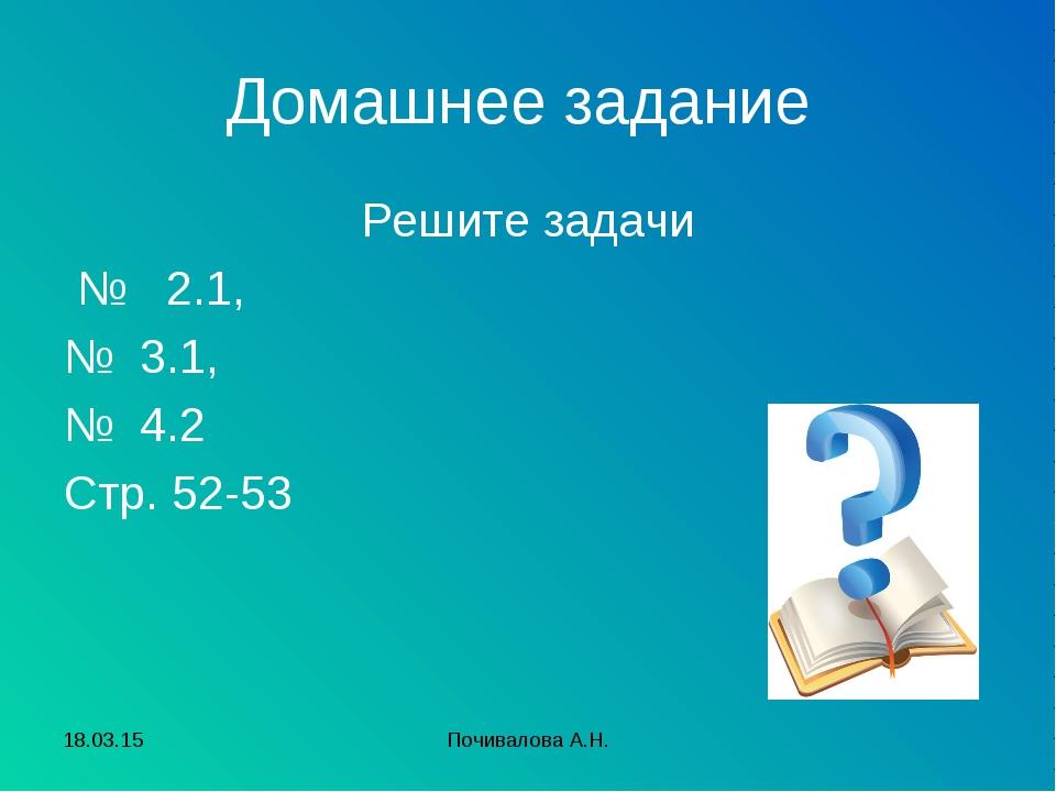 Домашнее задание Решите задачи № 2.1, № 3.1, № 4.2 Стр. 52-53 * Почивалова А....