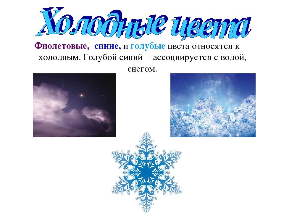 Фиолетовые, синие, и голубые цвета относятся к холодным. Голубой синий - ассо...