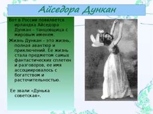 Вот в России появляется ирландка Айседора Дункан – танцовщица с мировым имене