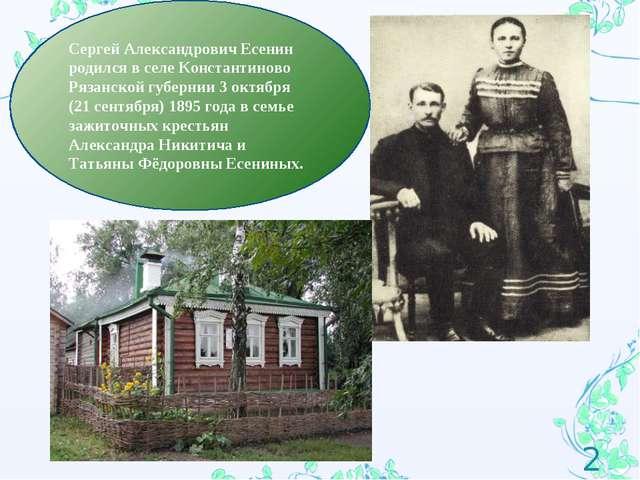 * Сергей Александрович Есенин родился в селе Константиново Рязанской губернии...