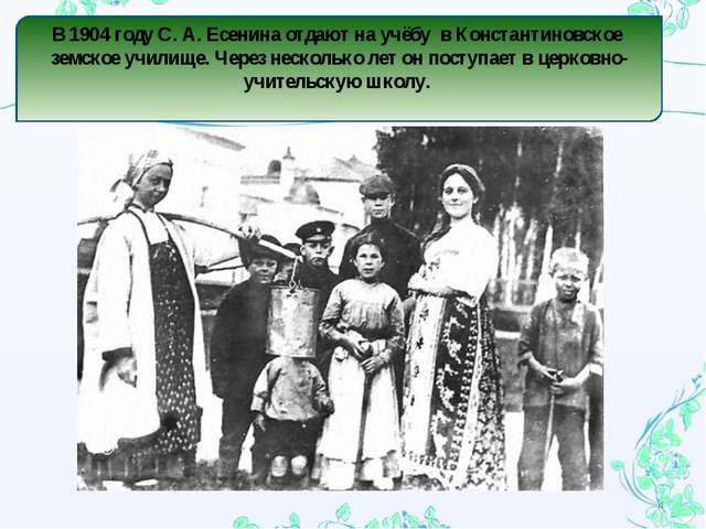 В 1904 году С. А. Есенина отдают на учёбу в Константиновское земское училище...