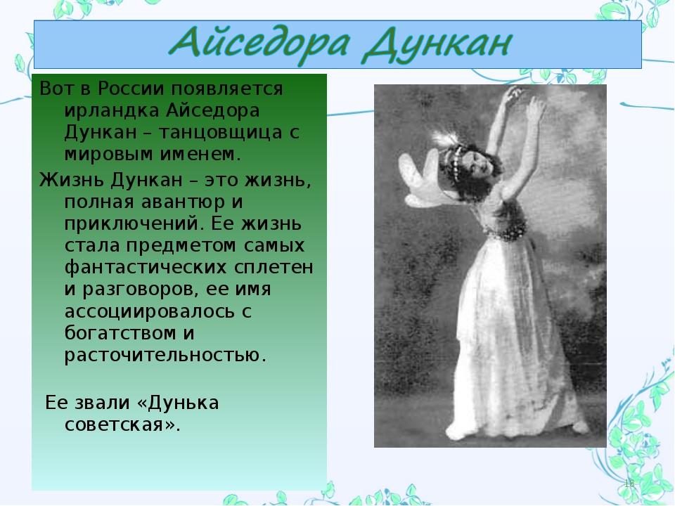 Вот в России появляется ирландка Айседора Дункан – танцовщица с мировым имене...