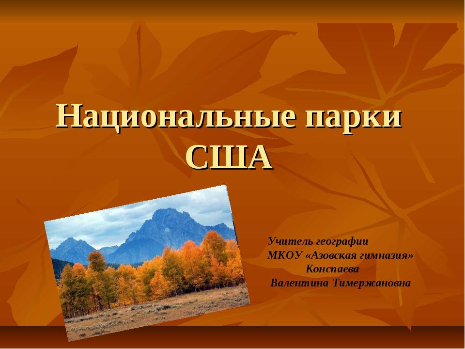 Национальные парки США Учитель географии МКОУ «Азовская гимназия» Конспаева В...