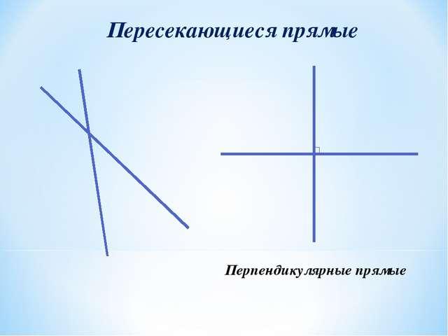 Пересекающиеся прямые Перпендикулярные прямые