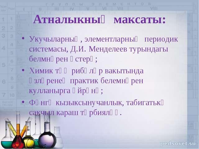 Атналыкның максаты: Укучыларның, элементларның периодик системасы, Д.И. Менде...