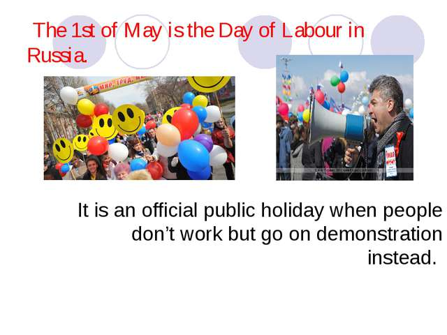 The 1st of May is the Day of Labour in Russia. It is an official public holi...