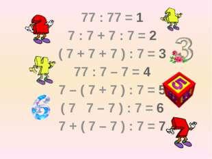 77 : 77 = 1 7 : 7 + 7 : 7 = 2 ( 7 + 7 + 7 ) : 7 = 3 77 : 7 – 7 = 4 7 – (