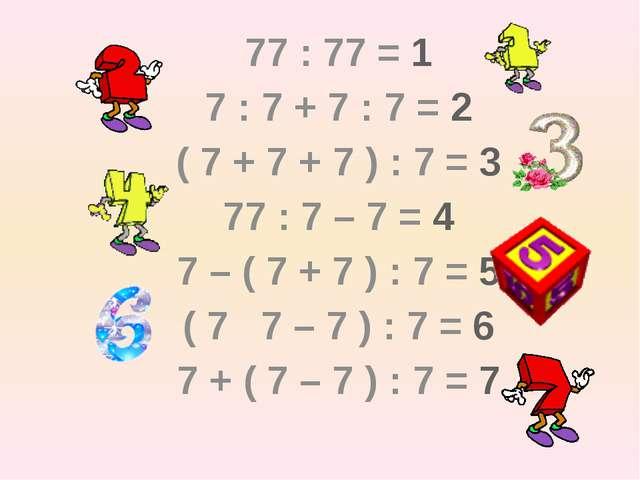 77 : 77 = 1 7 : 7 + 7 : 7 = 2 ( 7 + 7 + 7 ) : 7 = 3 77 : 7 – 7 = 4 7 – (...