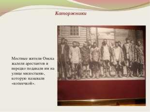 Каторжники Местные жители Омска жалели арестантов и нередко подавали им на ул