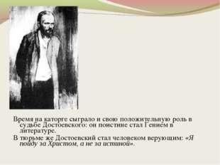 Время на каторге сыграло и свою положительную роль в судьбе Достоевского: он