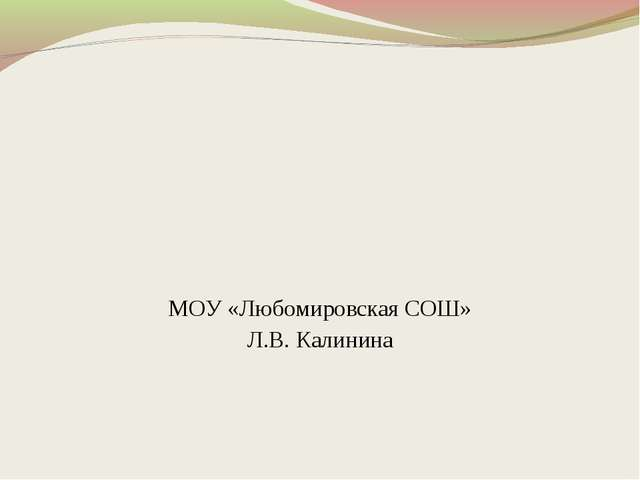 МОУ «Любомировская СОШ» Л.В. Калинина