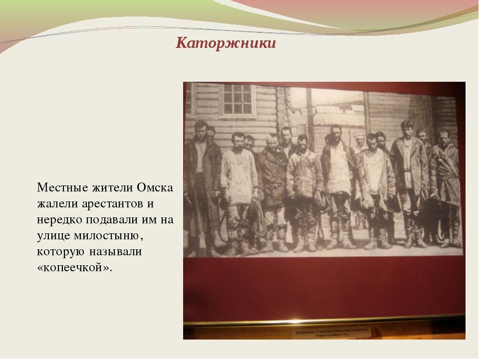Каторжники Местные жители Омска жалели арестантов и нередко подавали им на ул...