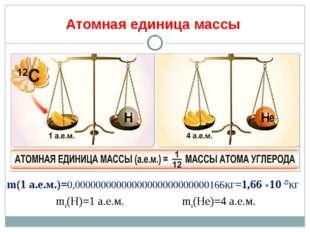 Атомная единица массы m(1 а.е.м.)=0,00000000000000000000000000166кг=1,66 ×10