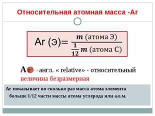 Относительная атомная масса -Аr Аr показывает во сколько раз масса атома элем