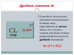 Дробное значение Аr хлор 17 35,454 В расчётах используют значения относительн