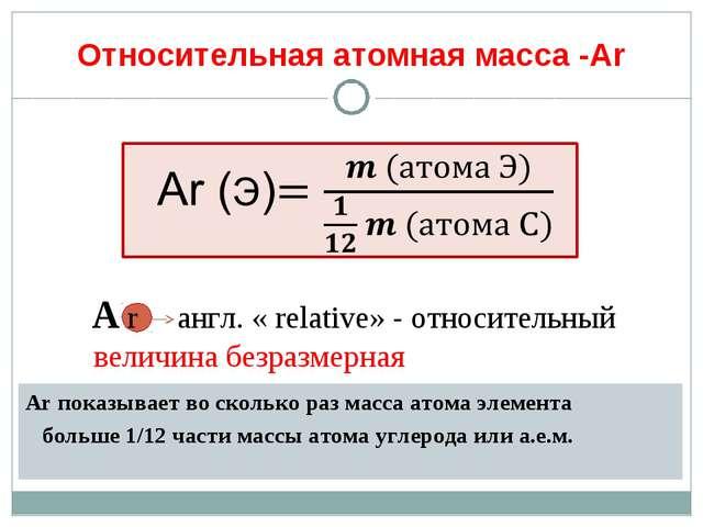Относительная атомная масса -Аr Аr показывает во сколько раз масса атома элем...