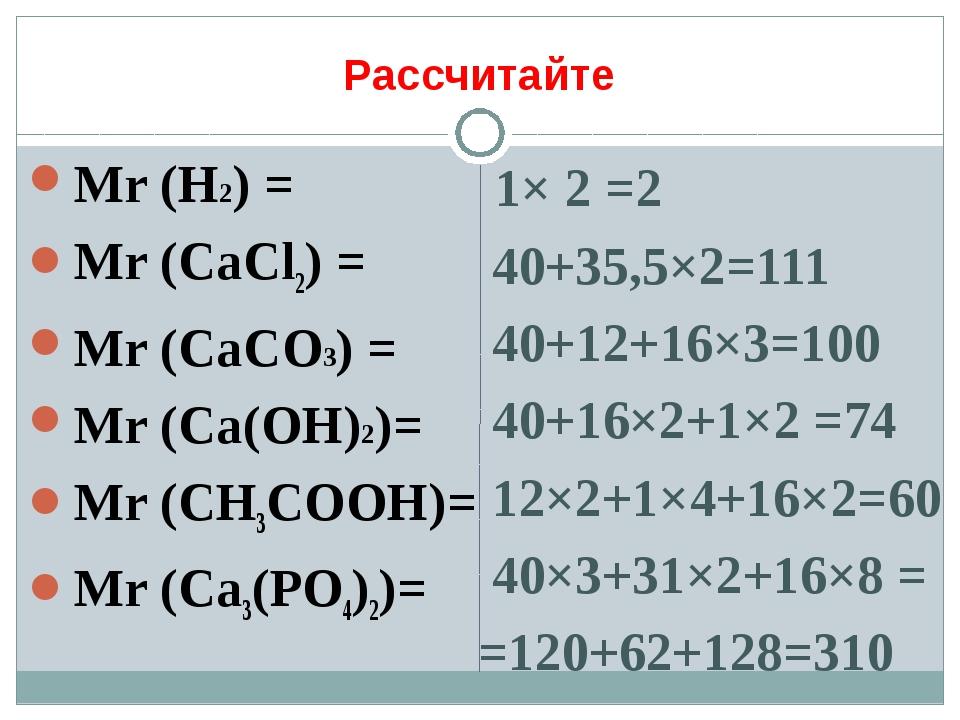 Рассчитайте Мr (H2) = Mr (СаСl2) = Mr (CaCO3) = Мr (Ca(OH)2)= Mr (СН3СООН)= М...