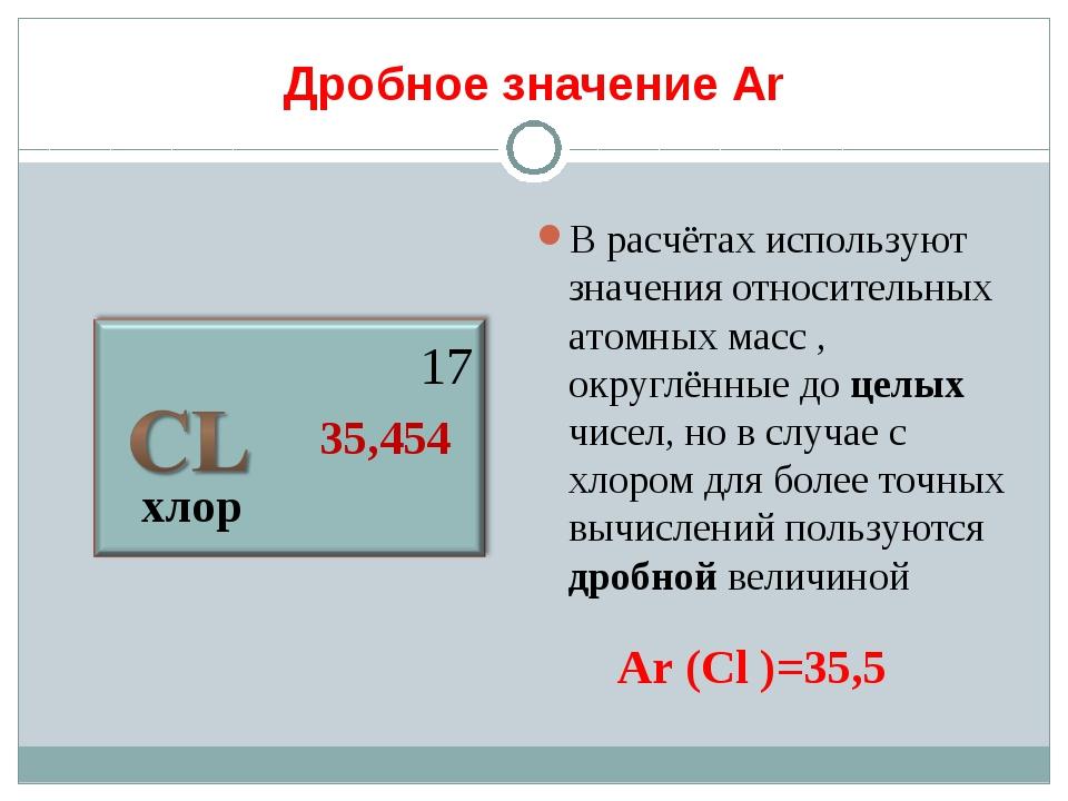 Дробное значение Аr хлор 17 35,454 В расчётах используют значения относительн...
