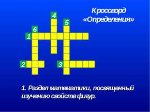 1. Раздел математики, посвященный изучению свойств фигур. 6 Кроссворд «Опреде