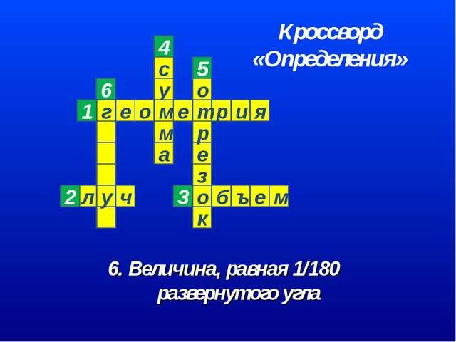 6. Величина, равная 1/180 развернутого угла 6 Кроссворд «Определения»