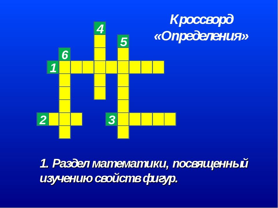 1. Раздел математики, посвященный изучению свойств фигур. 6 Кроссворд «Опреде...