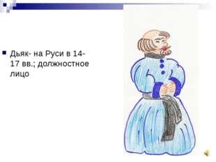 Дьяк- на Руси в 14-17 вв.; должностное лицо
