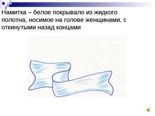 Намитка – белое покрывало из жидкого полотна, носимое на голове женщинами, с