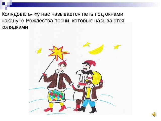 Колядовать- «у нас называется петь под окнами накануне Рождества песни, котор...