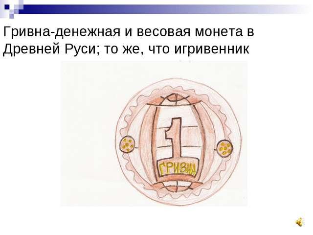 Гривна-денежная и весовая монета в Древней Руси; то же, что игривенник