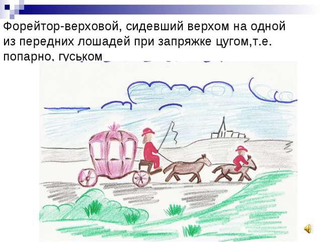 Форейтор-верховой, сидевший верхом на одной из передних лошадей при запряжке...
