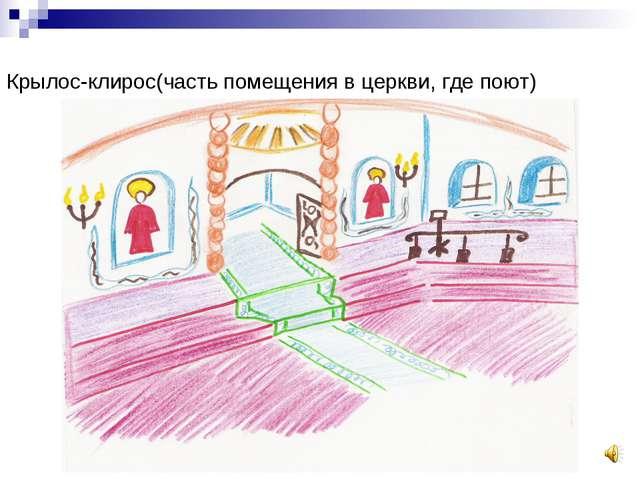 Крылос-клирос(часть помещения в церкви, где поют)