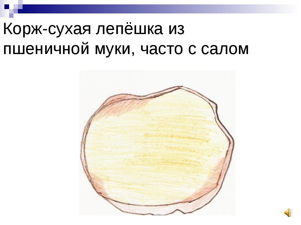Корж-сухая лепёшка из пшеничной муки, часто с салом