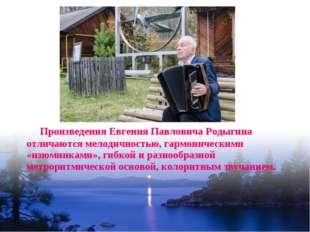 Произведения Евгения Павловича Родыгина отличаются мелодичностью, гармоничес