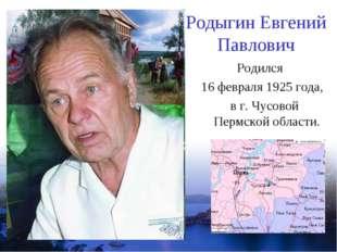 Родыгин Евгений Павлович Родился 16 февраля 1925 года, в г. Чусовой Пермской