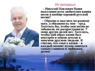 Из интервью: – Николай Павлович Ваши пожелания всем любителям ваших песен и