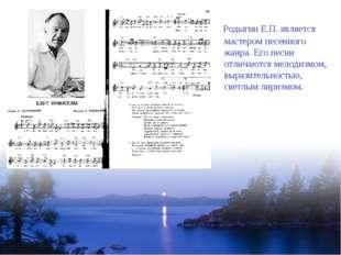 Родыгин Е.П. является мастером песенного жанра. Его песни отличаются мелодиз