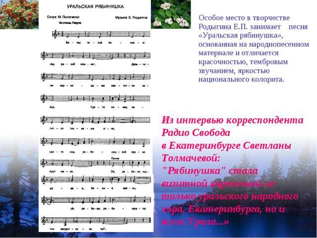 Особое место в творчестве Родыгина Е.П. занимает песня «Уральская рябинушка»...