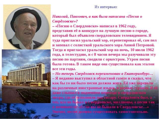 Из интервью: Николай, Павлович, а как была написана «Песня о Свердловске»? –...
