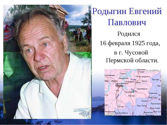 Родыгин Евгений Павлович Родился 16 февраля 1925 года, в г. Чусовой Пермской...