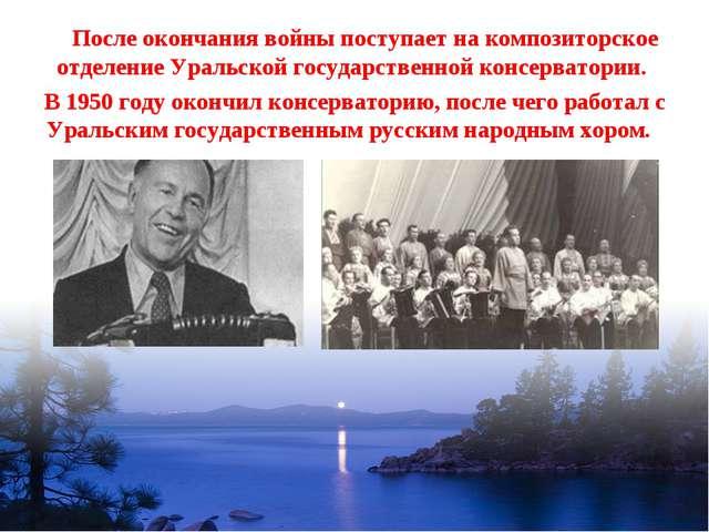 После окончания войны поступает на композиторское отделение Уральской госуда...