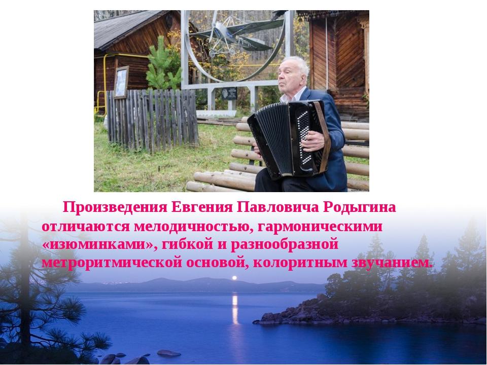 Произведения Евгения Павловича Родыгина отличаются мелодичностью, гармоничес...