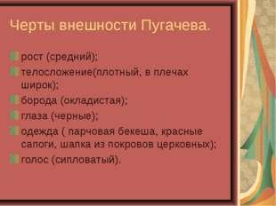 Черты внешности Пугачева. рост (средний); телосложение(плотный, в плечах широ