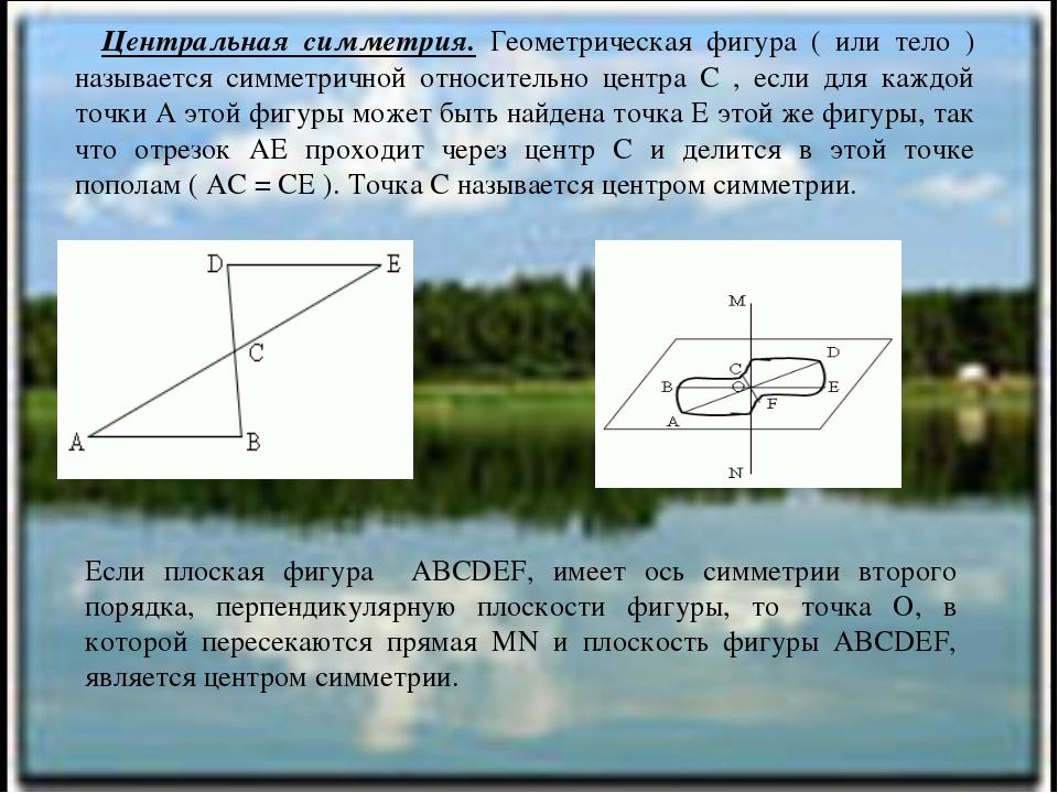 Центральная симметрия. Геометрическая фигура ( или тело ) называется симметр...