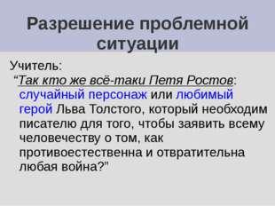 """Разрешение проблемной ситуации Учитель: """"Так кто же всё-таки Петя Ростов: слу"""